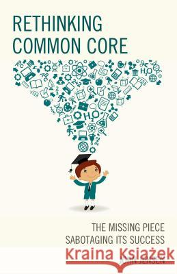 Rethinking Common Core: The Missing Piece Sabotaging Its Success John Jensen 9781475820669
