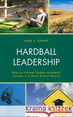 Hardball Leadership: How to Achieve Student Academic Success in a Rural School District Mark Forner 9781475821604