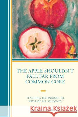 The Apple Shouldn't Fall Far from Common Core: Teaching Techniques to Include All Students Denise Skarbek 9781475822786