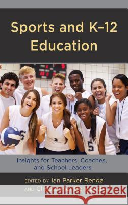 Sports and K-12 Education: Insights for Teachers, Coaches, and School Leaders Ian Parker Renga Christopher Benedetti 9781475841435