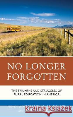 No Longer Forgotten: The Triumphs and Struggles of Rural Education in America Michael Q. McShane Andy Smarick 9781475846089