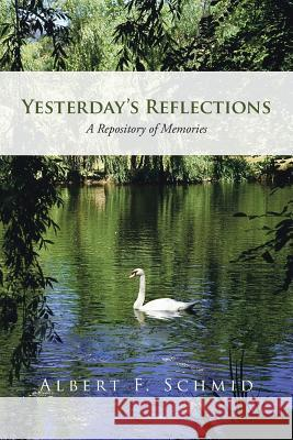 Yesterday's Reflections: A Repository of Memories Albert F. Schmid 9781475973778