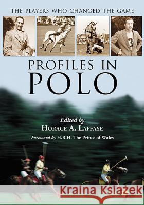 Profiles in Polo: The Players Who Changed the Game Horace A. Laffaye 9781476662732 McFarland & Company