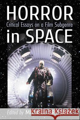 Horror in Space: Critical Essays on a Film Subgenre Michele Brittany 9781476664057