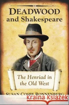 Deadwood and Shakespeare: The Henriad in the Old West Susan Cosby Ronnenberg 9781476665757