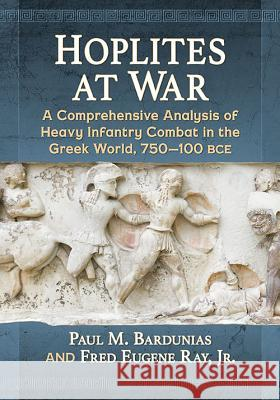 Hoplites at War: A Comprehensive Analysis of Heavy Infantry Combat in the Greek World, 750-100 BCE Paul M. Bardunias Jr, Reginald Ray 9781476666020