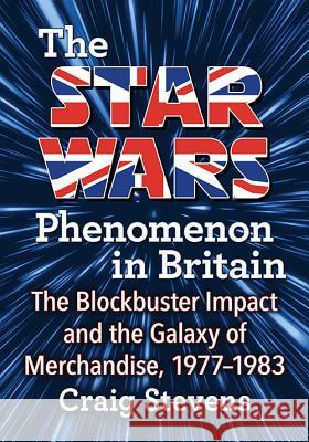 The Star Wars Phenomenon in Britain: The Blockbuster Impact and the Galaxy of Merchandise, 1977-1983 Craig Stevens 9781476666082