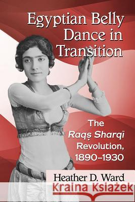 Egyptian Belly Dance in Transition: The Raqs Sharqi Revolution, 1890-1930 Heather D. Ward 9781476666747