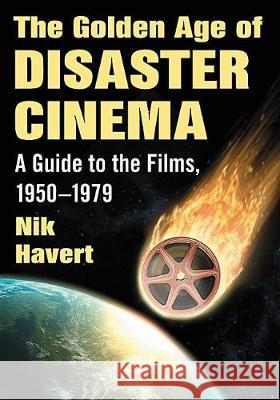 The Golden Age of Disaster Cinema: A Guide to the Films, 1950-1979 Nik Havert 9781476667300