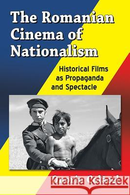 The Romanian Cinema of Nationalism: Historical Films as Propaganda and Spectacle Onoriu Colăcel 9781476668192