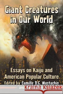 Giant Creatures in Our World: Essays on Kaiju and American Popular Culture Camille D. G. Mustachio Jason Barr 9781476668369