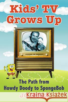 Kids' TV Grows Up: The Path from Howdy Doody to Spongebob Jo Holz 9781476668741
