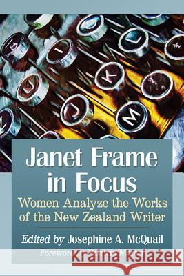 Janet Frame in Focus: Women Analyze the Works of the New Zealand Writer Josephine A. McQuail 9781476669731