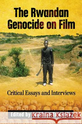 The Rwandan Genocide on Film: Critical Essays and Interviews Matthew Edwards 9781476670720