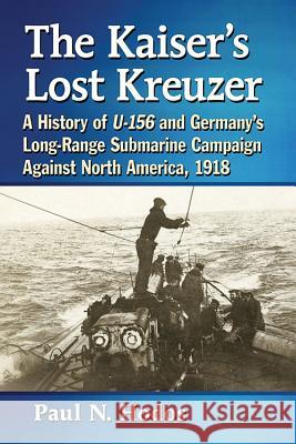 The Kaiser's Lost Kreuzer: A History of U-156 and Germany's Long-Range Submarine Campaign Against North America, 1918 Paul N. Hodos 9781476671628