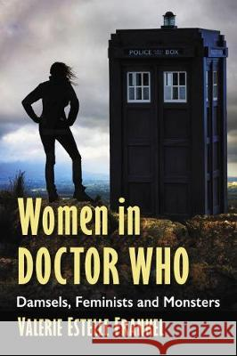 Women in Doctor Who: Damsels, Feminists and Monsters Valerie Estelle Frankel 9781476672229
