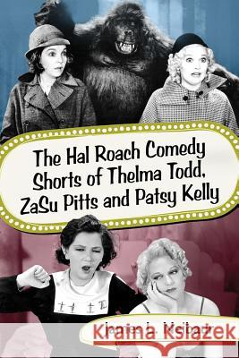 The Hal Roach Comedy Shorts of Thelma Todd, Zasu Pitts and Patsy Kelly James L. Neibaur 9781476672557