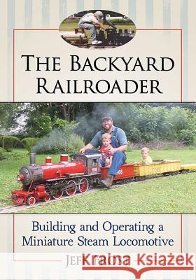 The Backyard Railroader: Building and Operating a Miniature Steam Locomotive Jeff Frost 9781476672816