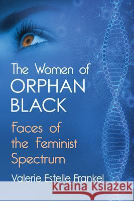 The Women of Orphan Black: Faces of the Feminist Spectrum  9781476674124