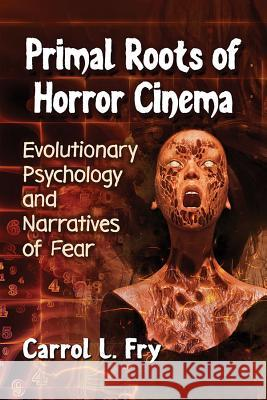 Primal Roots of Horror Cinema: Evolutionary Psychology and Narratives of Fear Carrol L. Fry 9781476674278