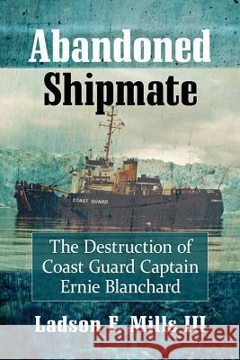 Abandoned Shipmate: The Destruction of Coast Guard Captain Ernie Blanchard Ladson F. Mills 9781476675459