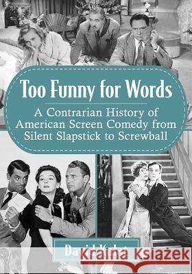 Too Funny for Words: A Contrarian History of American Screen Comedy from Silent Slapstick to Screwball David Kalat 9781476678566