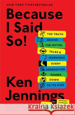 Because I Said So!: The Truth Behind the Myths, Tales, and Warnings Every Generation Passes Down to Its Kids Ken Jennings 9781476706962