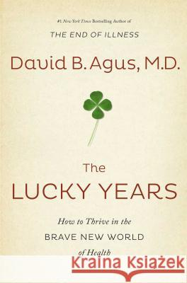 The Lucky Years: How to Thrive in the Brave New World of Health David B. Agus 9781476712109