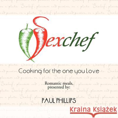 Sexchef : Cooking for the One You Love Paul, Jr. Phillips 9781477227114