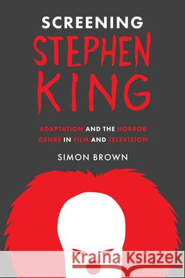 Screening Stephen King: Adaptation and the Horror Genre in Film and Television Simon Brown 9781477314920