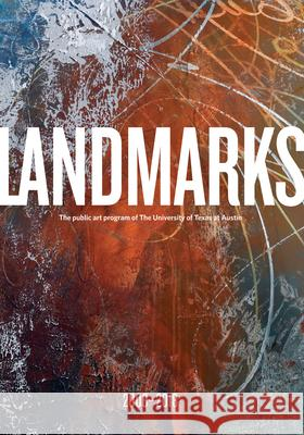 Landmarks: 2008'2018: The Public Art Program of the University of Texas at Austin Andr Bober Catherine Zinser 9781477315392