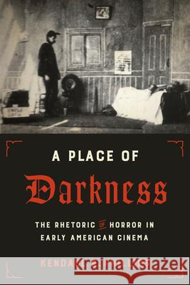 A Place of Darkness: The Rhetoric of Horror in Early American Cinema Kendall R. Phillips 9781477315514
