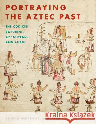 Portraying the Aztec Past: The Codices Boturini, Azcatitlan, and Aubin Angela Herren Rajagopalan 9781477316061
