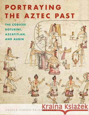 Portraying the Aztec Past: The Codices Boturini, Azcatitlan, and Aubin Angela Herren Rajagopalan 9781477316078