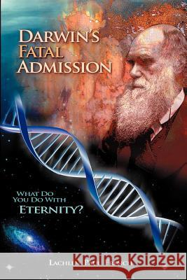 Darwin's Fatal Admission: What Do You Do with Eternity? Lachlen Paul French 9781477400968
