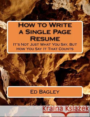 How to Write a Single Page Resume: It's Not Just What You Say, But How You Say It That Counts Ed Bagley 9781477411414