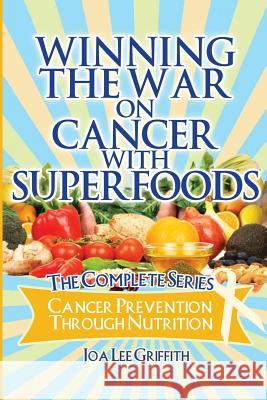 Winning the War on Cancer with Superfoods: Cancer Prevention Through Nutrition Joa Lee Griffith 9781477414224