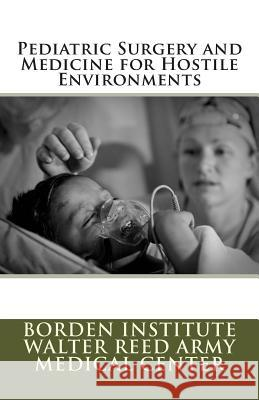 Pediatric Surgery and Medicine for Hostile Environments Borden Institute Walter Reed Army Medica Col Michael M. Fuenfe Col Kevin M. Creame 9781477418826