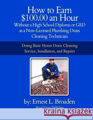 How to Earn $100.00 an Hour, Without a High School Diploma or a GED as a Non-Licensed Plumbing Drain Cleaning Technician: Basic Home Drain Cleaning, M Ernest L. Broaden 9781477454794