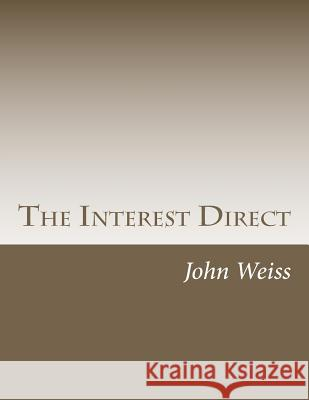 The Interest Direct: An Intuitively Obvious Approach to a Basic Understanding of the Interest for the Casual Observer John Weiss 9781477456712