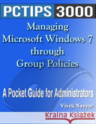 Managing Microsoft Windows 7 Through Group Policies: A Pocket Guide for Administrators MR Vivek Nayyar 9781477457863