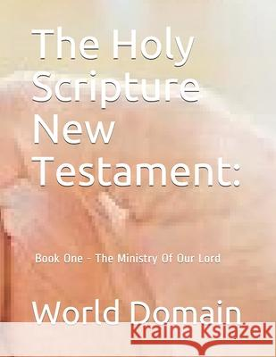 The Holy Scripture New Testament: Book One - The Ministry of Our Lord World Domain 9781477460269