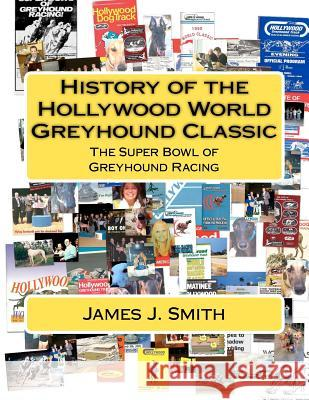History of the Hollywood World Greyhound Classic: The Super Bowl of Greyhound Racing James J. Smith 9781477462843