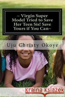 Virgin Super Model Tried to Save Her Teen Sis! Save Yours If You Can: Sex Education for Teenagers! Uju Christy Okoye 9781477479315
