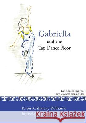 Gabriella and the Tap Dance Floor Karen Callaway Williams Patricia a. Carroll 9781477486924