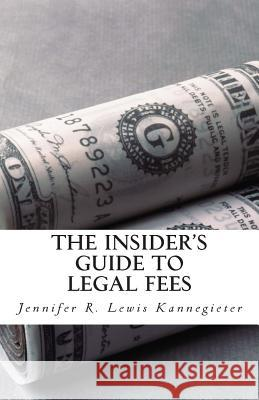 The Insider's Guide to Legal Fees: What You Need to Know Before Hiring an Attorney and the 7 Tips That Could Save You Thousands in Fees Jennifer R. Lewi 9781477504017