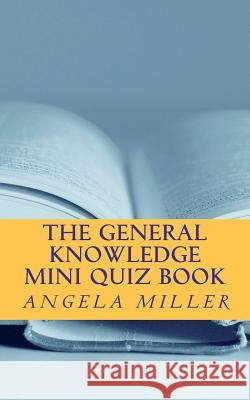 The General Knowledge Mini Quiz Book Mrs Angela Miller Angela Miller 9781477512098