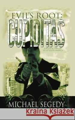 Cupiditas: Evil's Root: Political Thriller Romance Set in South America Michael Segedy 9781477550403