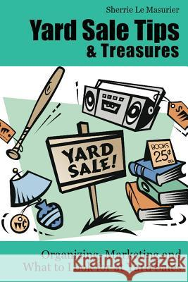 Yard Sale Tips and Treasures: Organizing, Marketing and What to Look for at Yard Sales: Tips on Yard Sale Pricing and What to Put on Yard Sale Signs Sherrie L 9781477567746