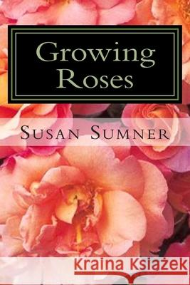 Growing Roses: Everything You Need to Know, and More . . . Susan Sumner 9781477569023